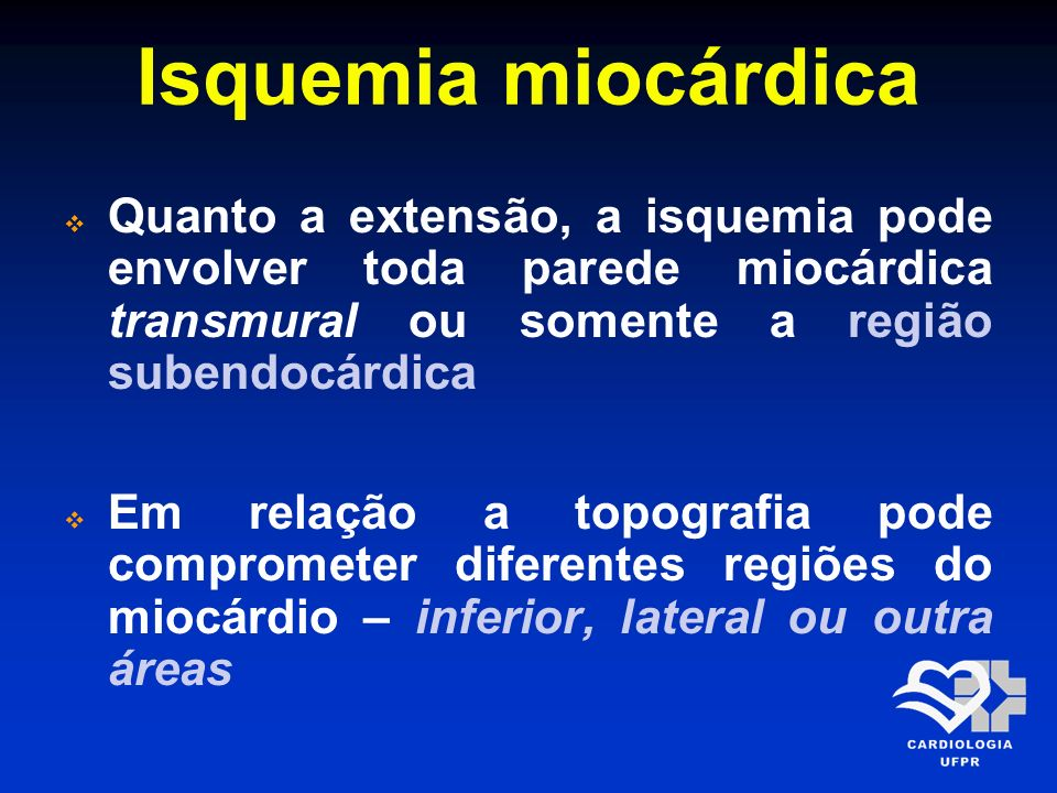 Isquemia miocárdica Quanto a extensão, a isquemia pode envolver toda parede miocárdica transmural ou somente a região subendocárdica.