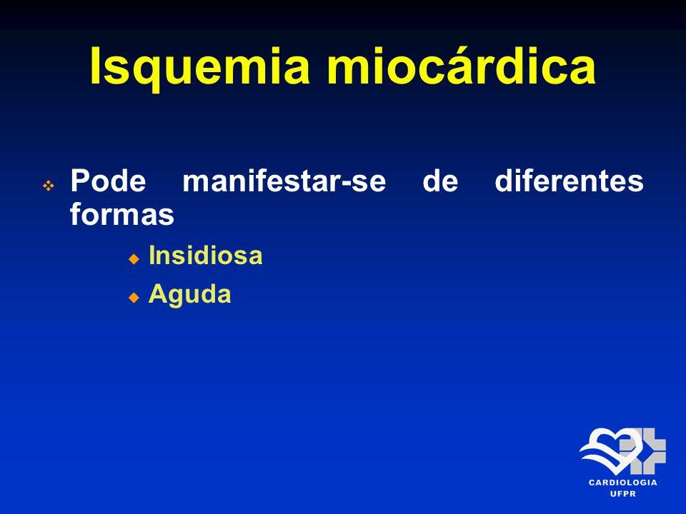 Isquemia miocárdica Pode manifestar-se de diferentes formas Insidiosa