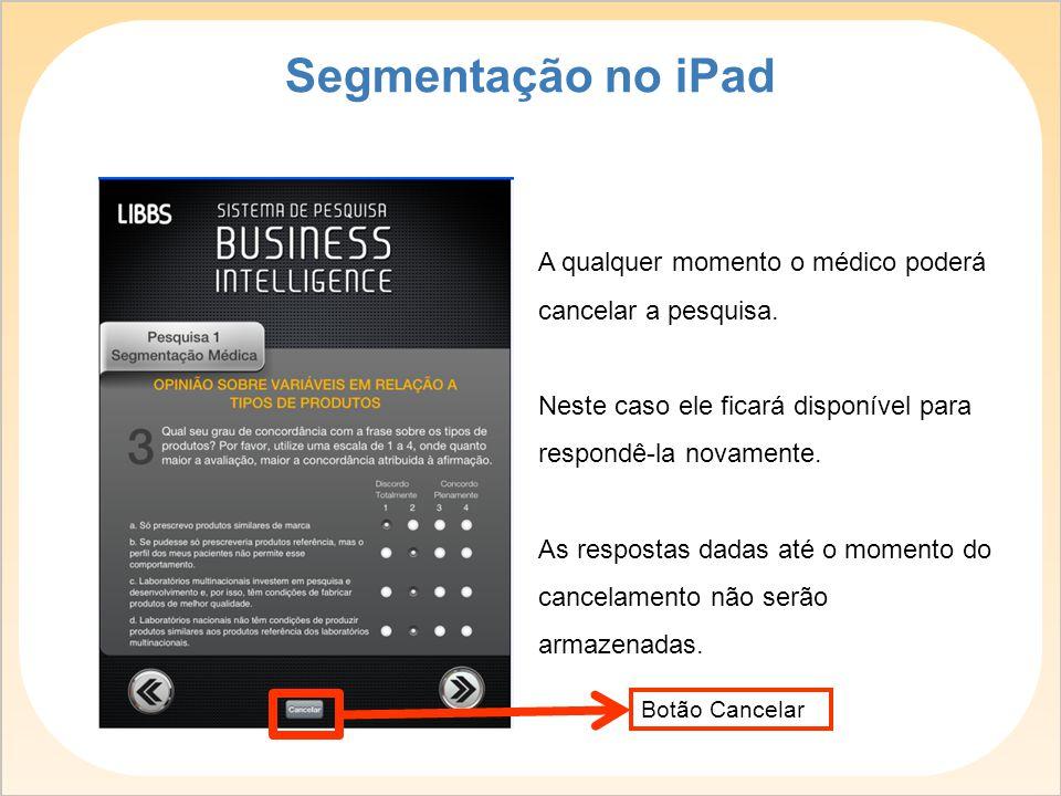 Segmentação no iPad A qualquer momento o médico poderá cancelar a pesquisa. Neste caso ele ficará disponível para respondê-la novamente.