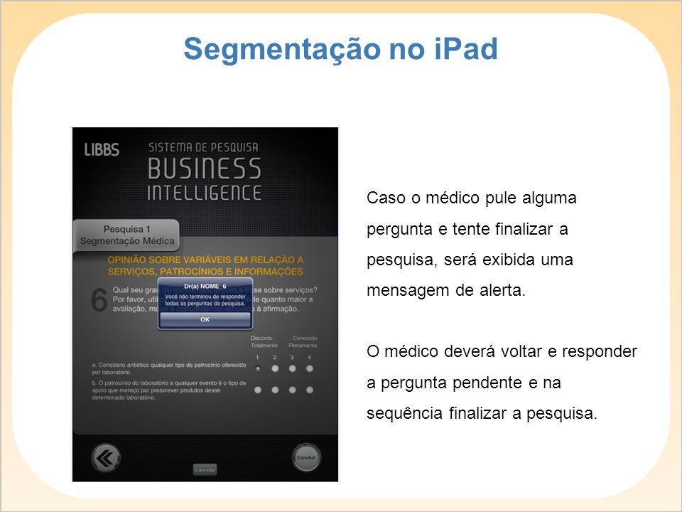 Segmentação no iPad Caso o médico pule alguma pergunta e tente finalizar a pesquisa, será exibida uma mensagem de alerta.