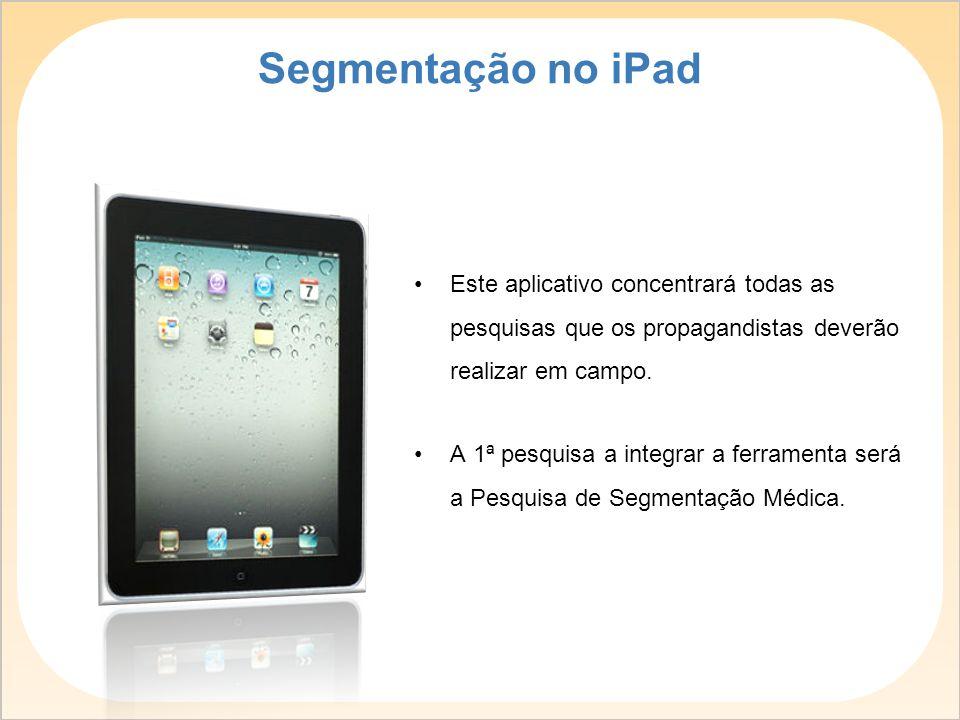 Segmentação no iPad Este aplicativo concentrará todas as pesquisas que os propagandistas deverão realizar em campo.
