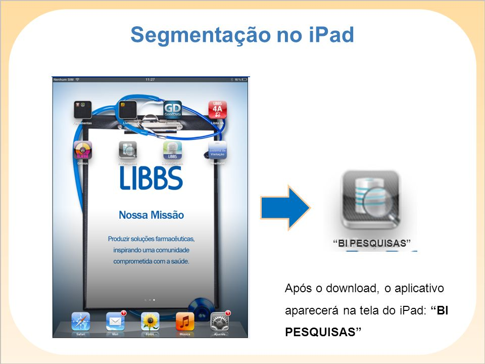 Segmentação no iPad BI PESQUISAS Após o download, o aplicativo aparecerá na tela do iPad: BI PESQUISAS