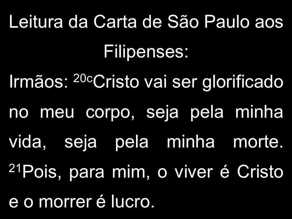 Leitura da Carta de São Paulo aos Filipenses: Irmãos: 20cCristo vai ser glorificado no meu corpo, seja pela minha vida, seja pela minha morte.