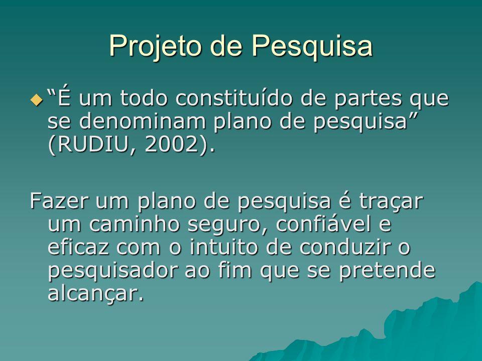 Projeto de Pesquisa É um todo constituído de partes que se denominam plano de pesquisa (RUDIU, 2002).