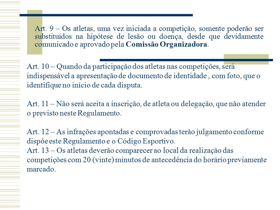 Art. 9 – Os atletas, uma vez iniciada a competição, somente poderão ser substituídos na hipótese de lesão ou doença, desde que devidamente comunicado e aprovado pela Comissão Organizadora.