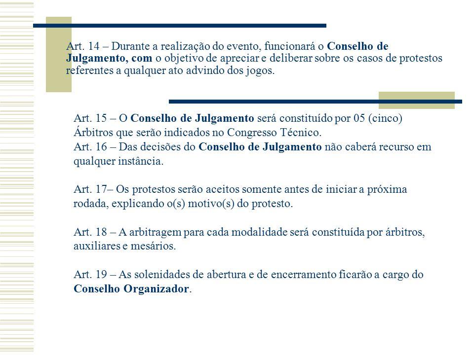 Art. 14 – Durante a realização do evento, funcionará o Conselho de Julgamento, com o objetivo de apreciar e deliberar sobre os casos de protestos referentes a qualquer ato advindo dos jogos.
