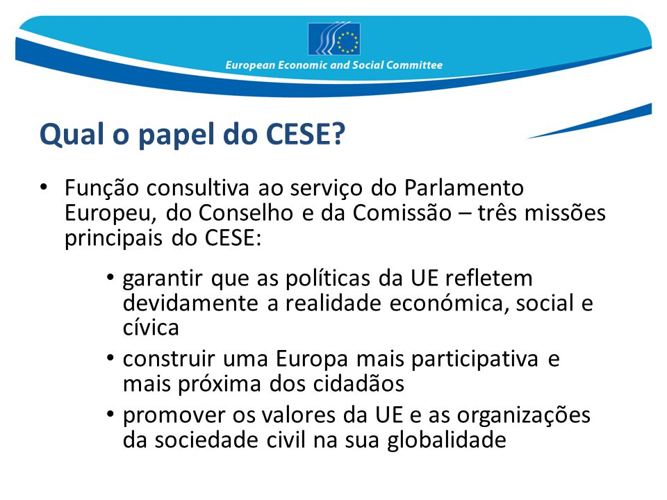Qual o papel do CESE Função consultiva ao serviço do Parlamento Europeu, do Conselho e da Comissão – três missões principais do CESE: