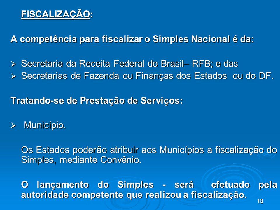 FISCALIZAÇÃO: A competência para fiscalizar o Simples Nacional é da: Secretaria da Receita Federal do Brasil– RFB; e das.