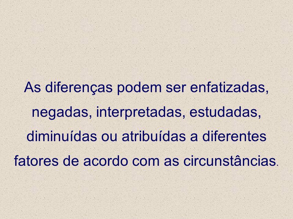 As diferenças podem ser enfatizadas, negadas, interpretadas, estudadas, diminuídas ou atribuídas a diferentes fatores de acordo com as circunstâncias.