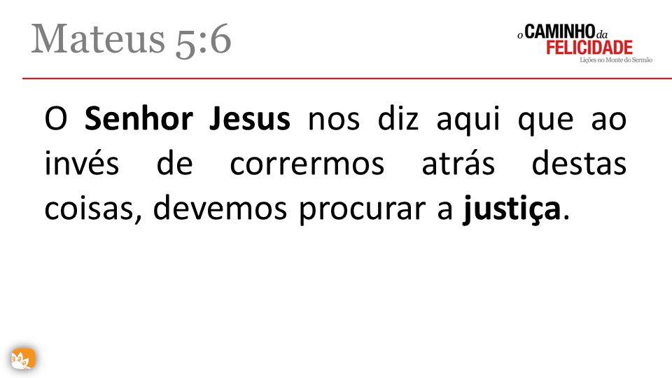 Mateus 5:6 O Senhor Jesus nos diz aqui que ao invés de corrermos atrás destas coisas, devemos procurar a justiça.