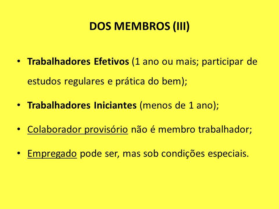 DOS MEMBROS (III) Trabalhadores Efetivos (1 ano ou mais; participar de estudos regulares e prática do bem);