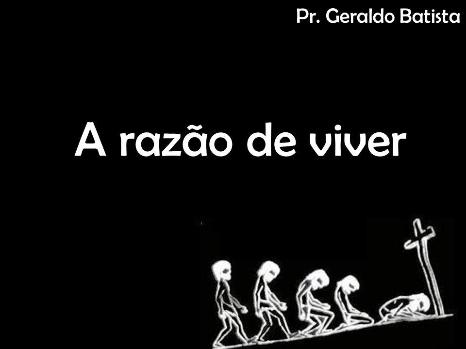 Pr. Geraldo Batista A razão de viver