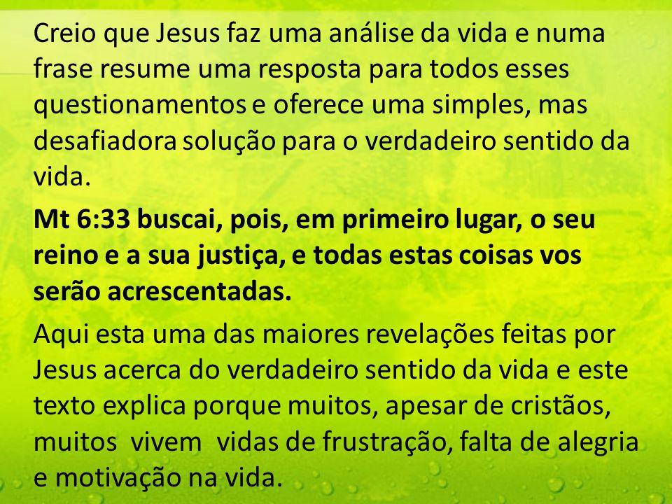 Creio que Jesus faz uma análise da vida e numa frase resume uma resposta para todos esses questionamentos e oferece uma simples, mas desafiadora solução para o verdadeiro sentido da vida.
