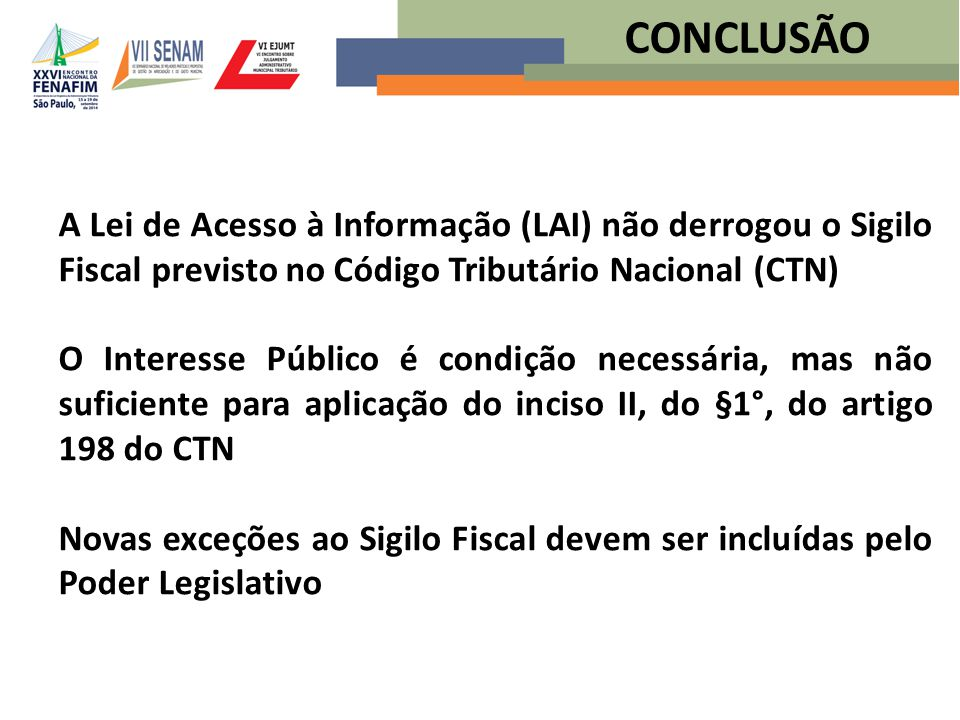 CONCLUSÃO A Lei de Acesso à Informação (LAI) não derrogou o Sigilo Fiscal previsto no Código Tributário Nacional (CTN)