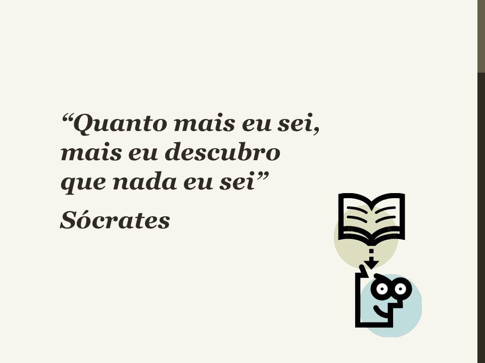 Quanto mais eu sei, mais eu descubro que nada eu sei Sócrates