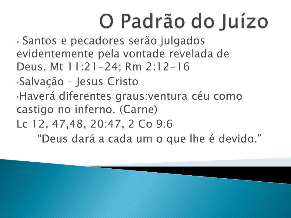 O Padrão do Juízo Santos e pecadores serão julgados evidentemente pela vontade revelada de Deus. Mt 11:21-24; Rm 2:12-16.