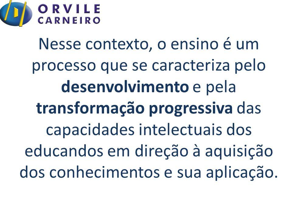 Nesse contexto, o ensino é um processo que se caracteriza pelo desenvolvimento e pela transformação progressiva das capacidades intelectuais dos educandos em direção à aquisição dos conhecimentos e sua aplicação.