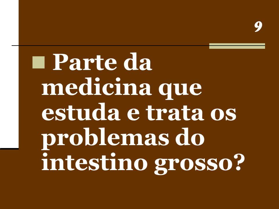 Parte da medicina que estuda e trata os problemas do intestino grosso
