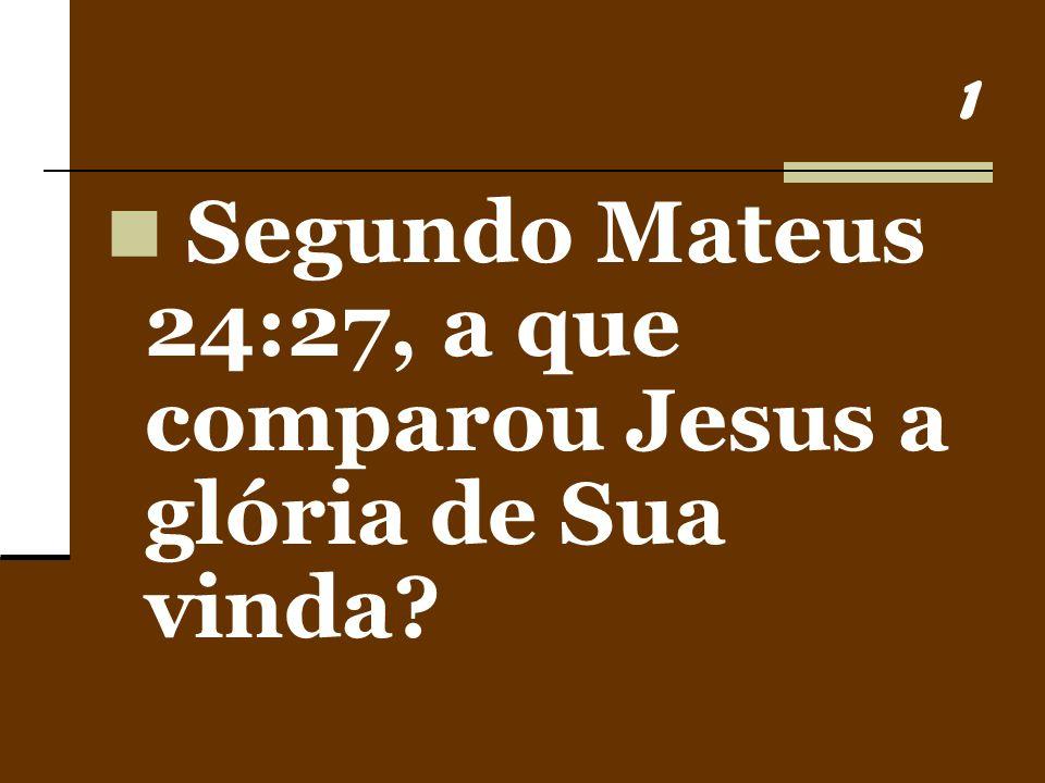 Segundo Mateus 24:27, a que comparou Jesus a glória de Sua vinda