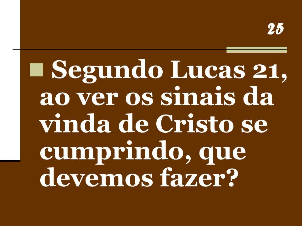 25 Segundo Lucas 21, ao ver os sinais da vinda de Cristo se cumprindo, que devemos fazer