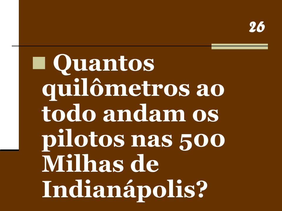 26 Quantos quilômetros ao todo andam os pilotos nas 500 Milhas de Indianápolis