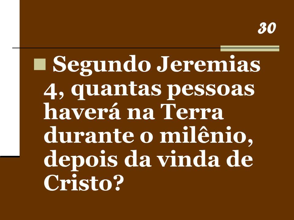 30 Segundo Jeremias 4, quantas pessoas haverá na Terra durante o milênio, depois da vinda de Cristo