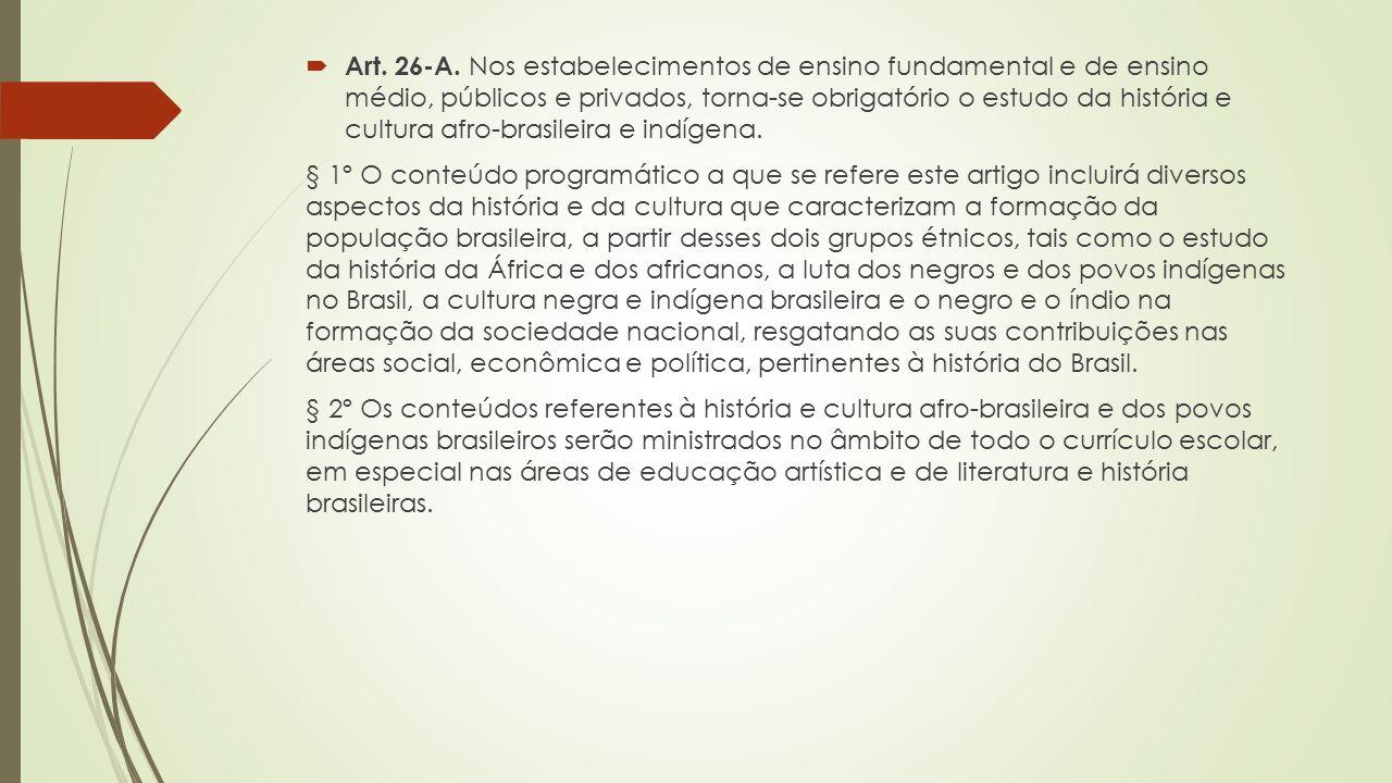 Art. 26-A. Nos estabelecimentos de ensino fundamental e de ensino médio, públicos e privados, torna-se obrigatório o estudo da história e cultura afro-brasileira e indígena.