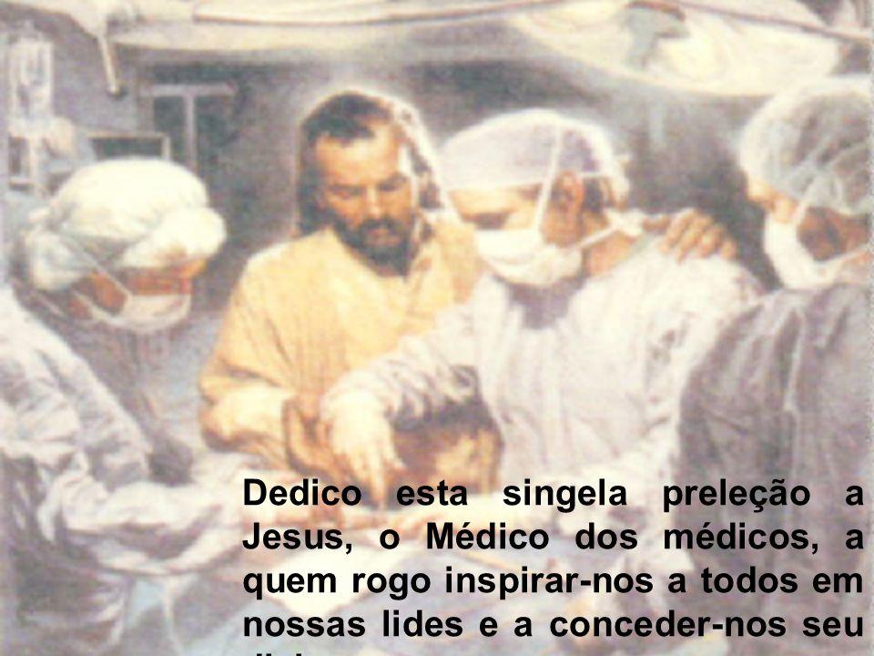 Dedico esta singela preleção a Jesus, o Médico dos médicos, a quem rogo inspirar-nos a todos em nossas lides e a conceder-nos seu divino amparo em nossas provações.