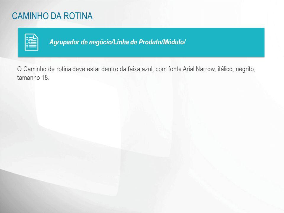 CAMINHO DA ROTINA Agrupador de negócio/Linha de Produto/Módulo/