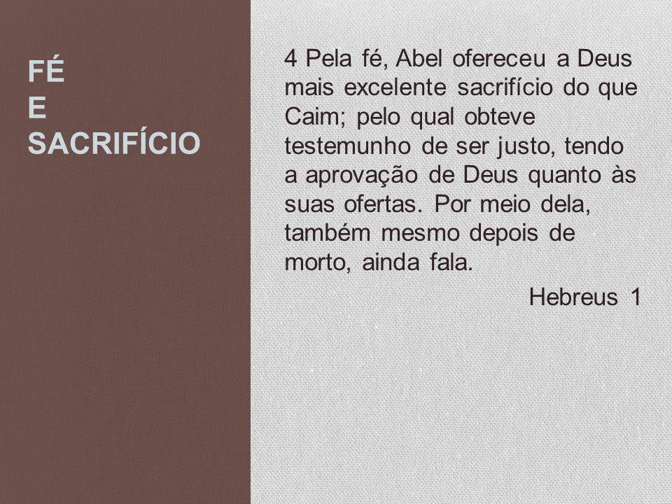 4 Pela fé, Abel ofereceu a Deus mais excelente sacrifício do que Caim; pelo qual obteve testemunho de ser justo, tendo a aprovação de Deus quanto às suas ofertas. Por meio dela, também mesmo depois de morto, ainda fala. Hebreus 1