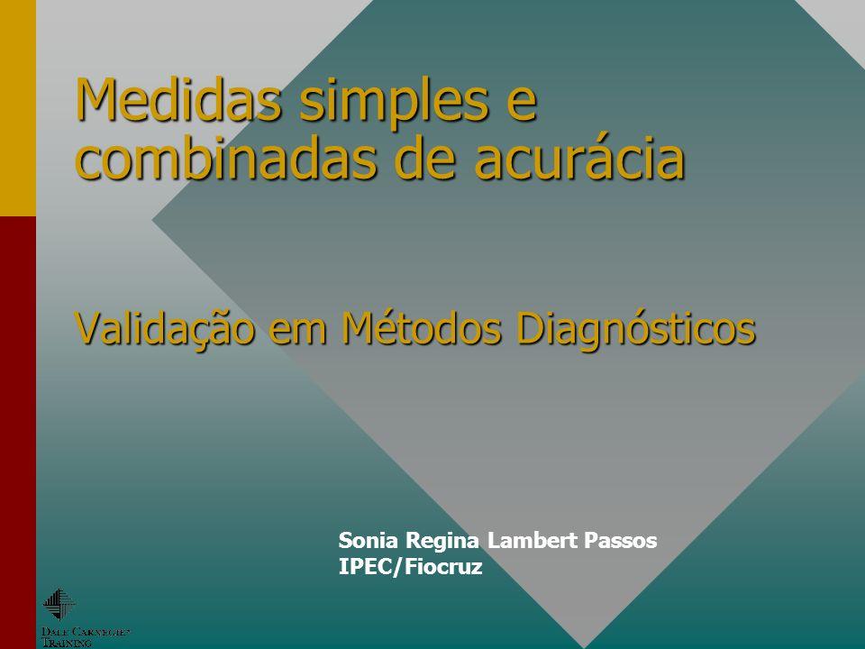 Medidas simples e combinadas de acurácia Validação em Métodos Diagnósticos
