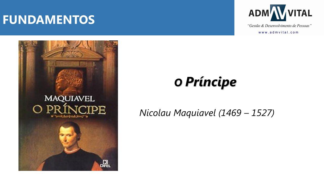 FUNDAMENTOS O Príncipe Nicolau Maquiavel (1469 – 1527)