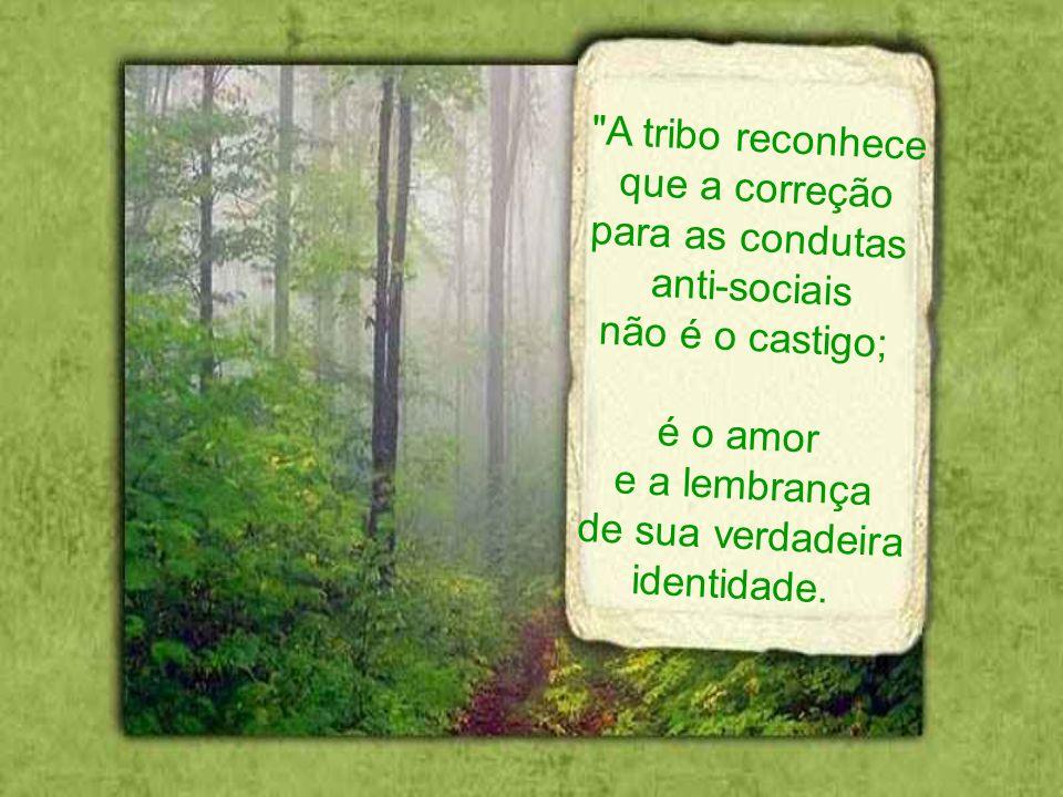 A tribo reconhece que a correção. para as condutas. anti-sociais. não é o castigo; é o amor. e a lembrança.