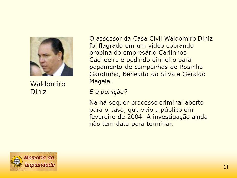 O assessor da Casa Civil Waldomiro Diniz foi flagrado em um vídeo cobrando propina do empresário Carlinhos Cachoeira e pedindo dinheiro para pagamento de campanhas de Rosinha Garotinho, Benedita da Silva e Geraldo Magela.