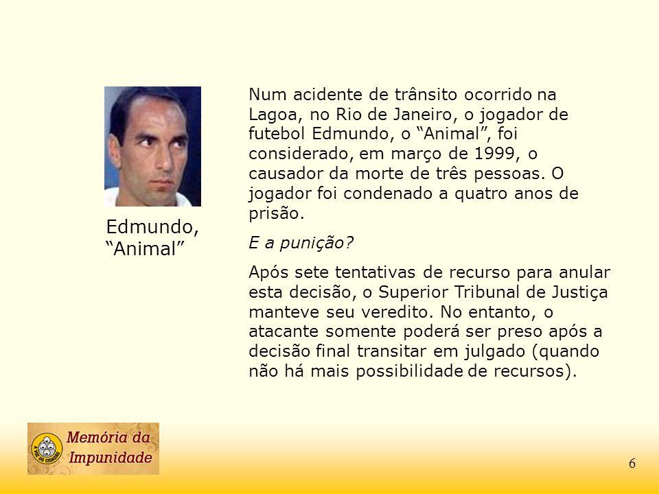 Num acidente de trânsito ocorrido na Lagoa, no Rio de Janeiro, o jogador de futebol Edmundo, o Animal , foi considerado, em março de 1999, o causador da morte de três pessoas. O jogador foi condenado a quatro anos de prisão.