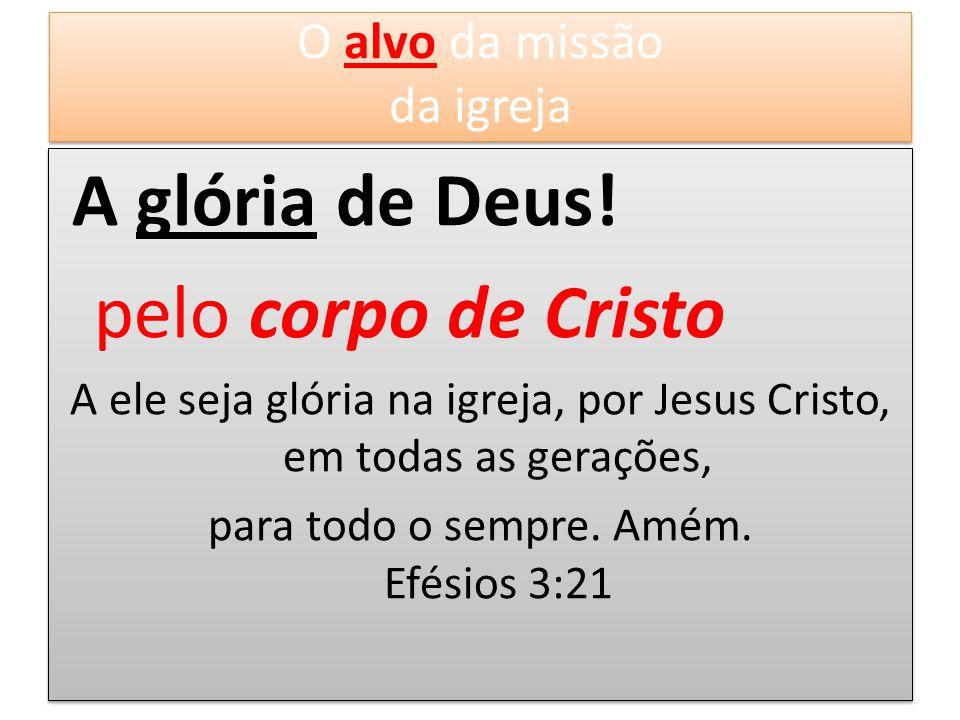 A glória de Deus! pelo corpo de Cristo O alvo da missão da igreja