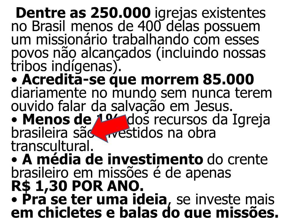Dentre as 250.000 igrejas existentes no Brasil menos de 400 delas possuem um missionário trabalhando com esses povos não alcançados (incluindo nossas tribos indígenas).