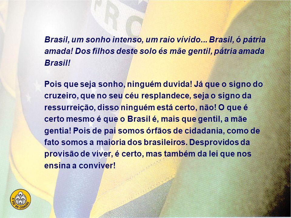 Brasil, um sonho intenso, um raio vívido. Brasil, ó pátria amada