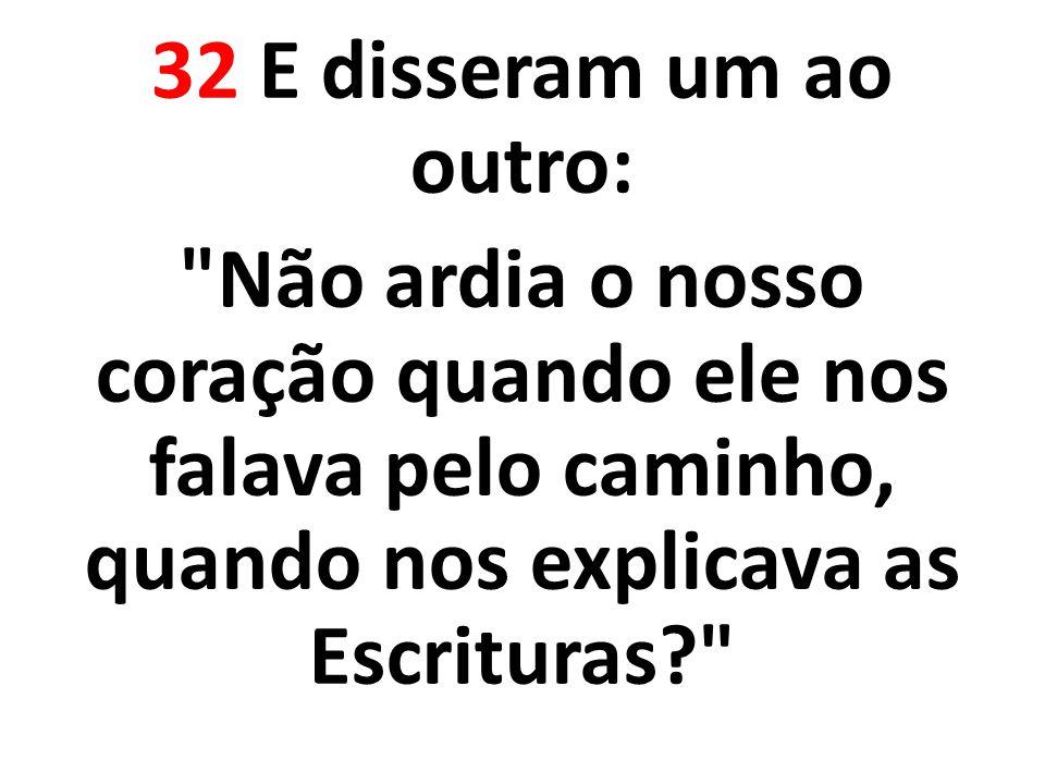 32 E disseram um ao outro: Não ardia o nosso coração quando ele nos falava pelo caminho, quando nos explicava as Escrituras