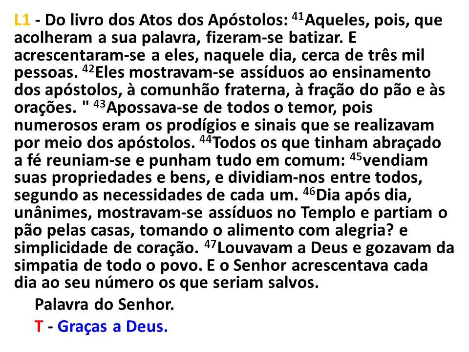 L1 - Do livro dos Atos dos Apóstolos: 41Aqueles, pois, que acolheram a sua palavra, fizeram-se batizar.