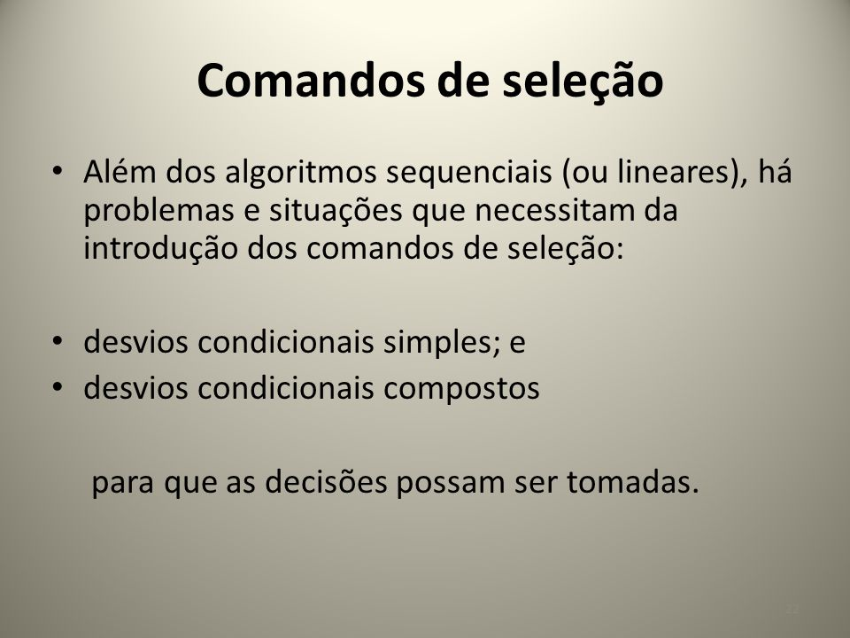 Comandos de seleção Além dos algoritmos sequenciais (ou lineares), há problemas e situações que necessitam da introdução dos comandos de seleção: