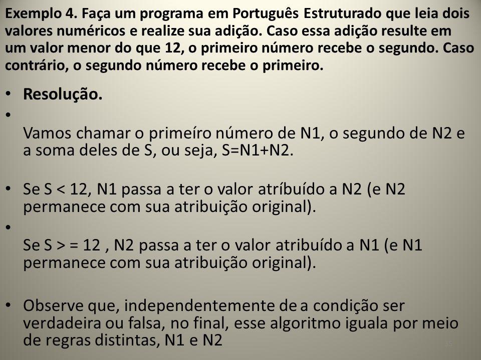 Exemplo 4. Faça um programa em Português Estruturado que leia dois valores numéricos e realize sua adição. Caso essa adição resulte em um valor menor do que 12, o primeiro número recebe o segundo. Caso contrário, o segundo número recebe o primeiro.