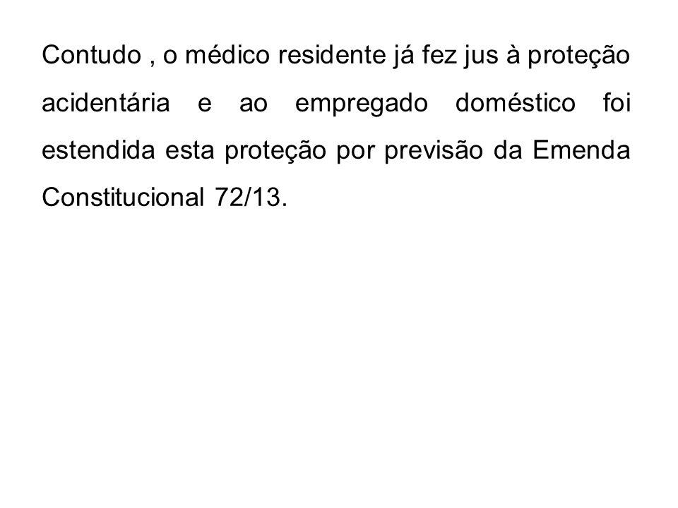 Contudo , o médico residente já fez jus à proteção acidentária e ao empregado doméstico foi estendida esta proteção por previsão da Emenda Constitucional 72/13.