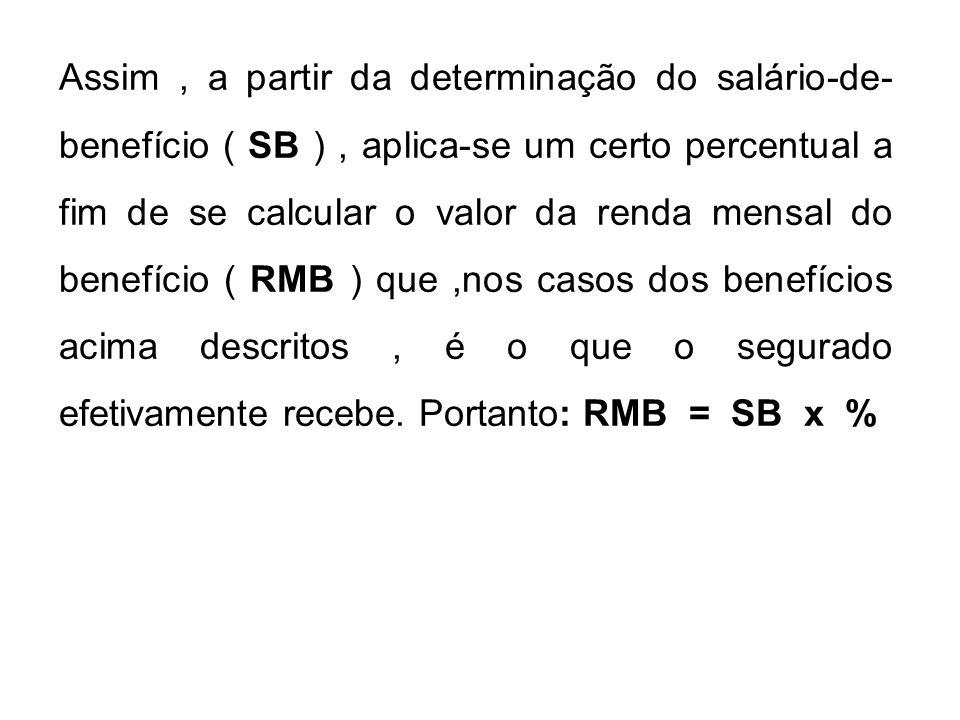 Assim , a partir da determinação do salário-de-benefício ( SB ) , aplica-se um certo percentual a fim de se calcular o valor da renda mensal do benefício ( RMB ) que ,nos casos dos benefícios acima descritos , é o que o segurado efetivamente recebe. Portanto: RMB = SB x %
