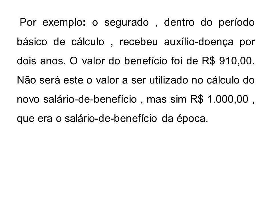 Por exemplo: o segurado , dentro do período básico de cálculo , recebeu auxílio-doença por dois anos.