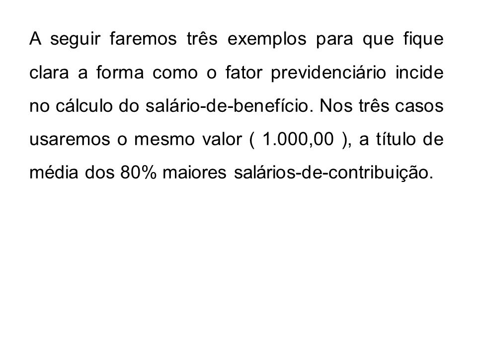 A seguir faremos três exemplos para que fique clara a forma como o fator previdenciário incide no cálculo do salário-de-benefício.