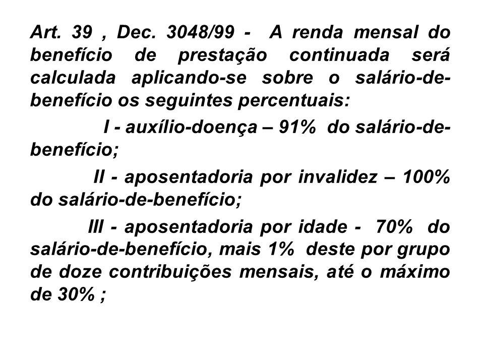 Art. 39 , Dec. 3048/99 - A renda mensal do benefício de prestação continuada será calculada aplicando-se sobre o salário-de-benefício os seguintes percentuais:
