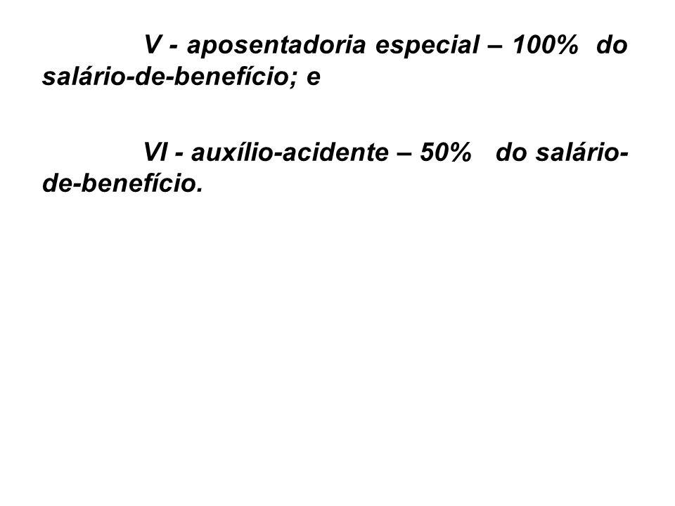 V - aposentadoria especial – 100% do salário-de-benefício; e