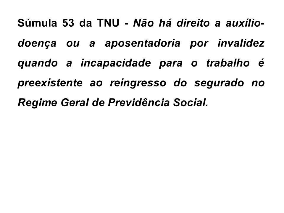 Súmula 53 da TNU - Não há direito a auxílio-doença ou a aposentadoria por invalidez quando a incapacidade para o trabalho é preexistente ao reingresso do segurado no Regime Geral de Previdência Social.