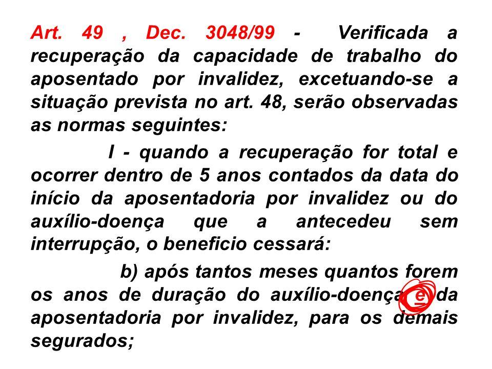 Art. 49 , Dec. 3048/99 - Verificada a recuperação da capacidade de trabalho do aposentado por invalidez, excetuando-se a situação prevista no art. 48, serão observadas as normas seguintes: